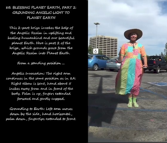 "Image: ""8B. BLESSING PLANET EARTH, PART 2: GROUNDING ANGELIC LIGHT TO PLANET EARTH,"" by Alice B. Clagett, CC BY-SA 4.0, from ""Awakening with Planet Earth,"" https://awakeningwithplanetearth.com … Description: This 2-part kriya invokes the help of the Angelic Realm in uplifting and healing humankind and our beautiful planet Earth. Here is part 2 of the kriya, which grounds grace from the Angelic Realm into Planet Earth … From a standing position ... Angelic Invocation: The right arm continues in the same position as in 8A: Right elbow is bent, hand about 5 inches away from and in front of the body. Palm is up, fingers extended forward and gently cupped … Grounding to Earth: Left arm moves down by the side, hand horizontal, palm down, fingertips extended to front."